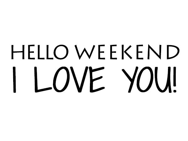 Hello Weekend, I Am Glad You Are Here!
