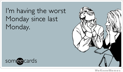 im-having-the-worst-monday-since-last-monday