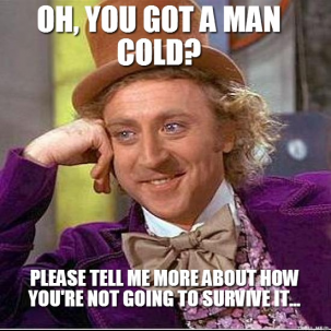 wpid-oh-you-got-a-man-cold-please-tell-me-more-about-how-youre-not-going-to-survive-it-thumb